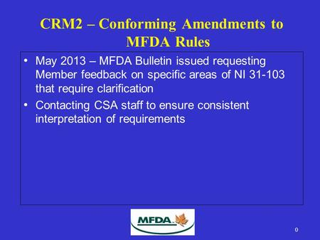 CRM2 – Conforming Amendments to MFDA Rules May 2013 – MFDA Bulletin issued requesting Member feedback on specific areas of NI 31-103 that require clarification.