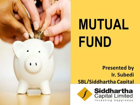 MUTUAL FUND Presented by Ir. Subedi SBL/Siddhartha Capital.