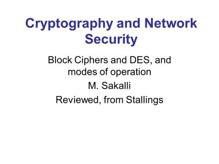 Cryptography and Network Security Block Ciphers and DES, and modes of operation M. Sakalli Reviewed, from Stallings.