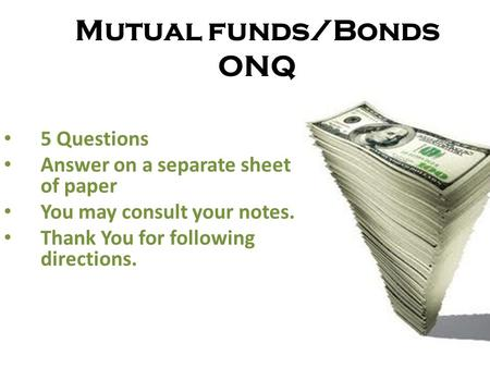 Mutual funds/Bonds ONQ 5 Questions Answer on a separate sheet of paper You may consult your notes. Thank You for following directions.