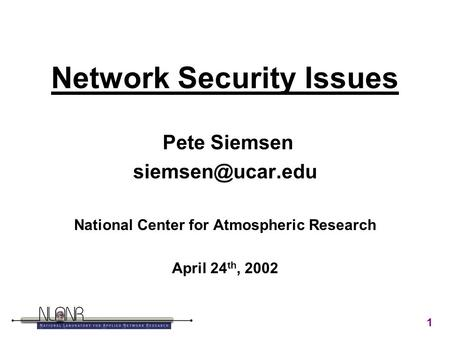 1 Network Security Issues Pete Siemsen National Center for Atmospheric Research April 24 th, 2002.