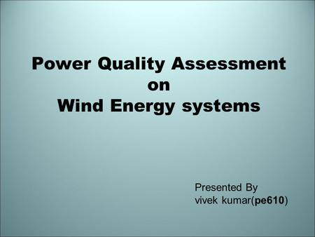 Power Quality Assessment on Wind Energy systems Presented By vivek kumar(pe610)