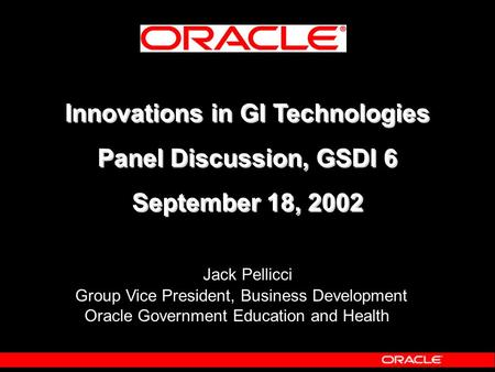 Innovations in GI Technologies Panel Discussion, GSDI 6 September 18, 2002 Innovations in GI Technologies Panel Discussion, GSDI 6 September 18, 2002 Jack.