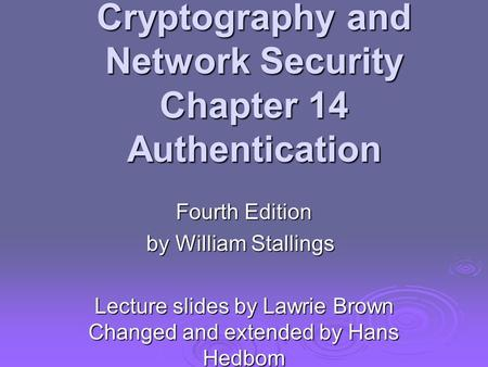 Cryptography and Network Security Chapter 14 Authentication Fourth Edition by William Stallings Lecture slides by Lawrie Brown Changed and extended by.