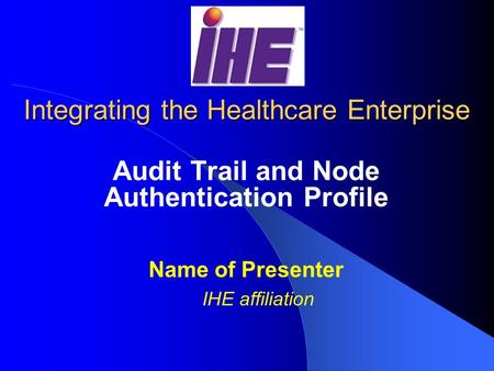 Integrating the Healthcare Enterprise Audit Trail and Node Authentication Profile Name of Presenter IHE affiliation.