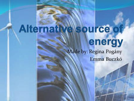 Made by: Regina Pogány Emma Buczkó. What are the renewable energy sources? The main type of the renewable energy sources:  wind energy  hydro energy.