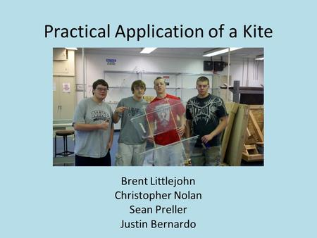 Practical Application of a Kite Brent Littlejohn Christopher Nolan Sean Preller Justin Bernardo.