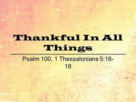 Thankful In All Things Psalm 100, 1 Thessalonians 5:16- 18.