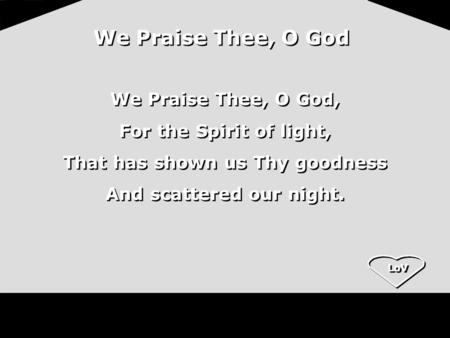 LoV We Praise Thee, O God We Praise Thee, O God, For the Spirit of light, That has shown us Thy goodness And scattered our night. We Praise Thee, O God,