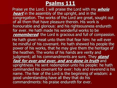 Psalms 111 Praise ye the Lord. I will praise the Lord with my whole heart in the assembly of the upright, and in the congregation. The works of the Lord.