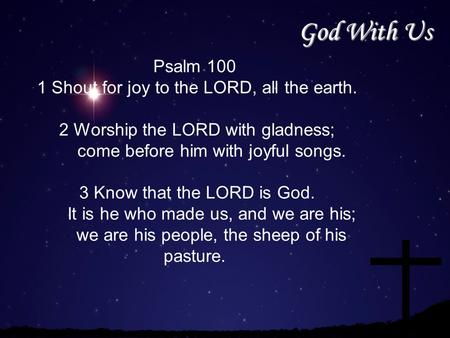 God With Us Psalm 100 1 Shout for joy to the LORD, all the earth. 2 Worship the LORD with gladness; come before him with joyful songs. 3 Know that the.