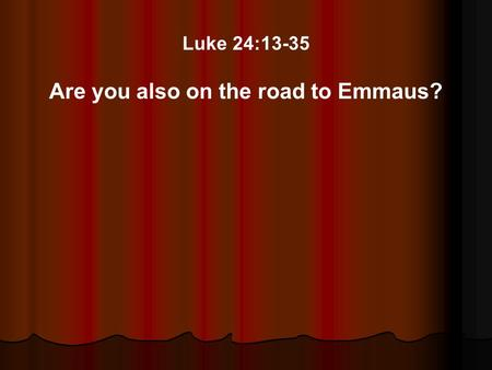 Luke 24:13-35 Are you also on the road to Emmaus?.