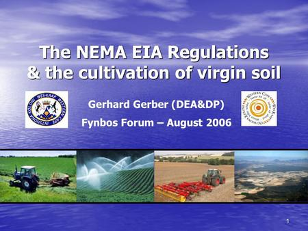 1 The NEMA EIA Regulations & the cultivation of virgin soil Gerhard Gerber (DEA&DP) Fynbos Forum – August 2006.