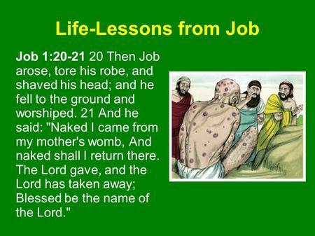 Life-Lessons from Job Job 1:20-21 20 Then Job arose, tore his robe, and shaved his head; and he fell to the ground and worshiped. 21 And he said: Naked.