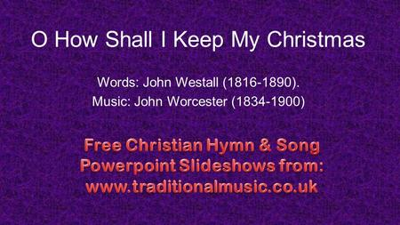 O How Shall I Keep My Christmas Words: John Westall (1816-1890). Music: John Worcester (1834-1900)