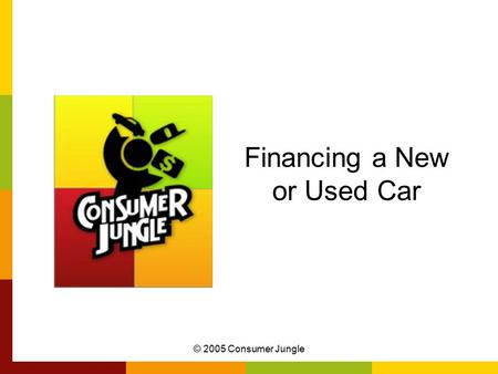 © 2005 Consumer Jungle Financing a New or Used Car.