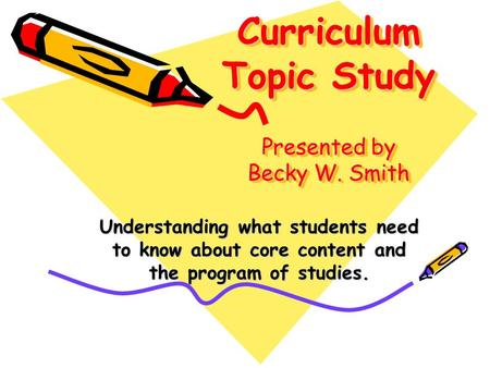 Curriculum Topic Study Presented by Becky W. Smith Understanding what students need to know about core content and the program of studies.