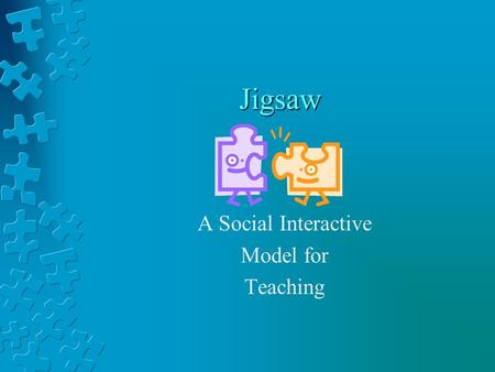 Jigsaw A Social Interactive Model for Teaching. Each piece of the puzzle is needed in order to create the whole picture.
