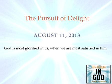 AUGUST 11, 2013 The Pursuit of Delight God is most glorified in us, when we are most satisfied in him.