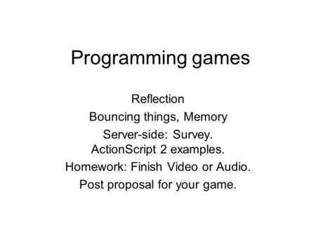 Programming games Reflection Bouncing things, Memory Server-side: Survey. ActionScript 2 examples. Homework: Finish Video or Audio. Post proposal for your.
