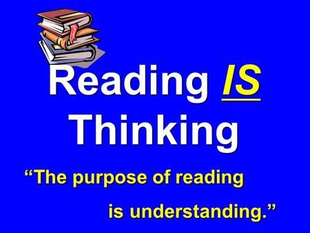 "Reading IS Thinking ""The purpose of reading is understanding."" Reading IS Thinking ""The purpose of reading is understanding."""
