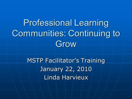 Professional Learning Communities: Continuing to Grow MSTP Facilitator's Training January 22, 2010 Linda Harvieux.