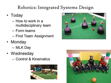 Robotics: Integrated Systems Design Today –How to work in a multidisciplinary team –Form teams –First Team Assignment Monday –MLK Day Wednesday –Control.