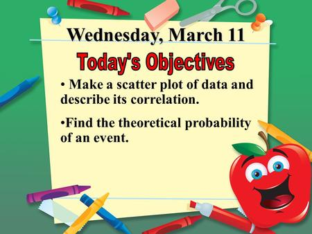 Wednesday, March 11 Make a scatter plot of data and describe its correlation. Find the theoretical probability of an event.