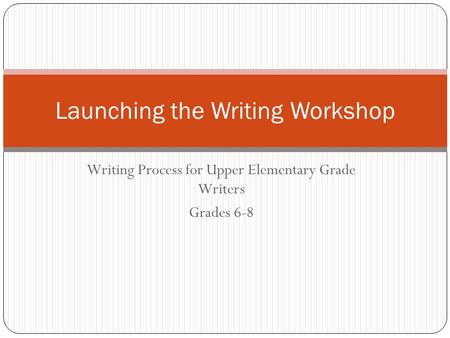 Writing Process for Upper Elementary Grade Writers Grades 6-8 Launching the Writing Workshop.