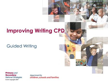 Improving Writing CPD Guided Writing. Crown Copyright Statement The content of this publication may be reproduced free of charge by schools and local.