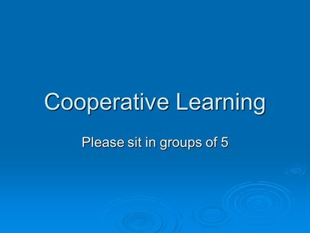 Cooperative Learning Please sit in groups of 5.