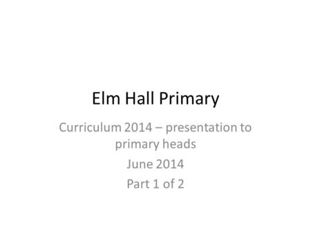 Elm Hall Primary Curriculum 2014 – presentation to primary heads June 2014 Part 1 of 2.