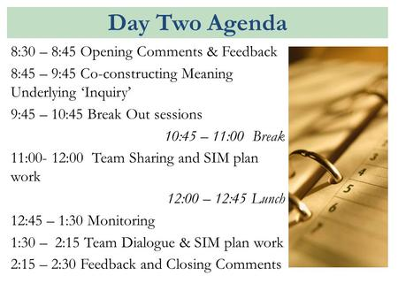 Day Two Agenda 8:30 – 8:45 Opening Comments & Feedback 8:45 – 9:45 Co-constructing Meaning Underlying 'Inquiry' 9:45 – 10:45 Break Out sessions 10:45 –