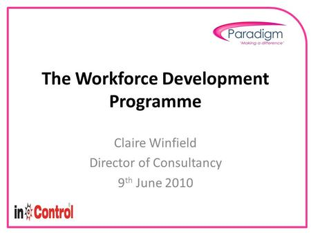 The Workforce Development Programme Claire Winfield Director of Consultancy 9 th June 2010.