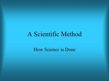A Scientific Method How Science is Done. Science is a method for answering theoretical questions.