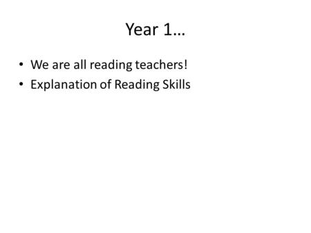 Year 1… We are all reading teachers! Explanation of Reading Skills.