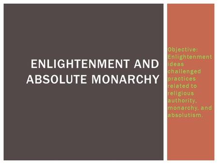 Objective: Enlightenment ideas challenged practices related to religious authority, monarchy, and absolutism. ENLIGHTENMENT AND ABSOLUTE MONARCHY.