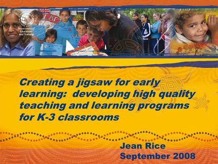 Creating a jigsaw for early learning: developing high quality teaching and learning programs for K-3 classrooms Jean Rice September 2008.