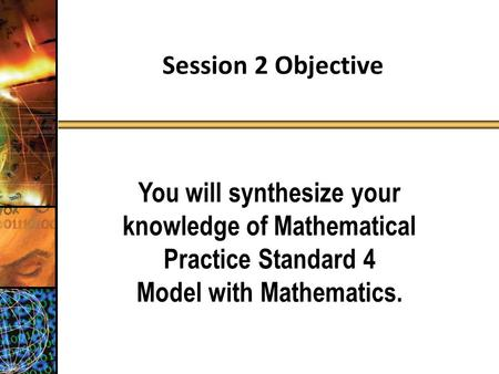 Session 2 Objective You will synthesize your knowledge of Mathematical Practice Standard 4 Model with Mathematics.