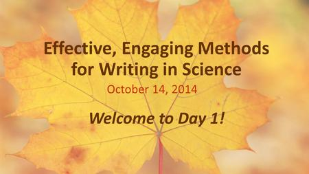 Effective, Engaging Methods for Writing in Science October 14, 2014 Welcome to Day 1!