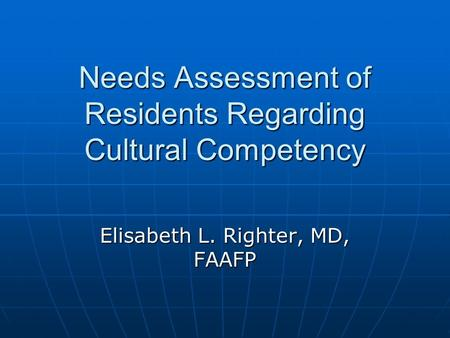 Needs Assessment of Residents Regarding Cultural Competency Elisabeth L. Righter, MD, FAAFP.