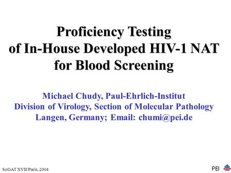 SoGAT XVII/Paris, 2004 Proficiency Testing of In-House Developed HIV-1 NAT for Blood Screening Michael Chudy, Paul-Ehrlich-Institut Division of Virology,