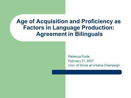 Age of Acquisition and Proficiency as Factors in Language Production: Agreement in Bilinguals Rebecca Foote February 21, 2007 Univ. of Illinois at Urbana-Champaign.