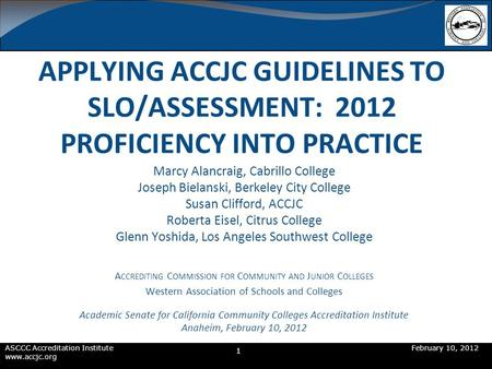 ASCCC Accreditation InstituteFebruary 10, 2012 www.accjc.org APPLYING ACCJC GUIDELINES TO SLO/ASSESSMENT: 2012 PROFICIENCY INTO PRACTICE Marcy Alancraig,