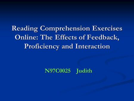 Reading Comprehension Exercises Online: The Effects of Feedback, Proficiency and Interaction N97C0025 Judith.