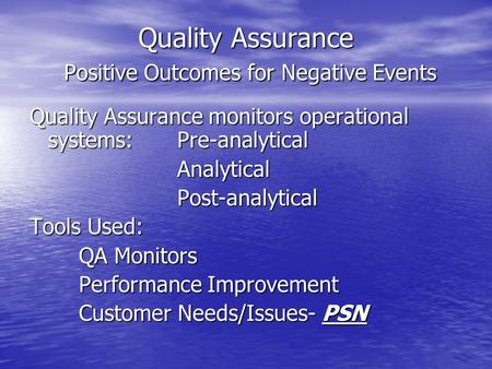 Quality Assurance Positive Outcomes for Negative Events Quality Assurance monitors operational systems:Pre-analytical AnalyticalPost-analytical Tools Used: