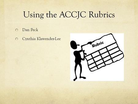 Using the ACCJC Rubrics Dan Peck Cynthia Klawender-Lee.