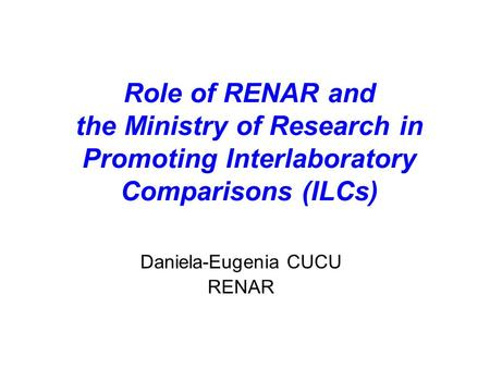 Role of RENAR and the Ministry of Research in Promoting Interlaboratory Comparisons (ILCs) Daniela-Eugenia CUCU RENAR.