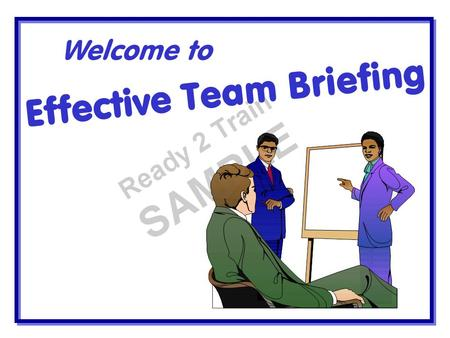 Effective Team Briefing Welcome to. A Team Briefing System should Be two way Be consultative Be relevant Be interesting Give the bigger picture Get the.