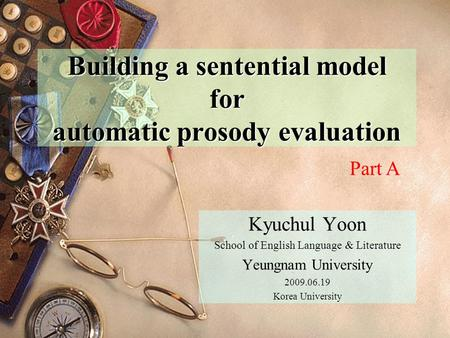 Building a sentential model for automatic prosody evaluation Kyuchul Yoon School of English Language & Literature Yeungnam University 2009.06.19 Korea.